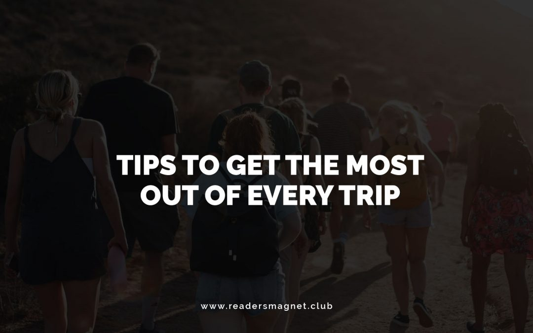 Tips to Get the Most Out of Every Trip